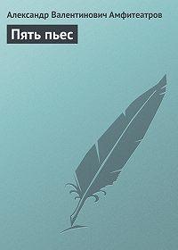Александр Амфитеатров -Пять пьес