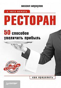 Михаил Меркулов - Ресторан. 50 способов увеличить прибыль