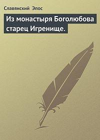 Славянский Эпос -Из монастыря Боголюбова старец Игренище.