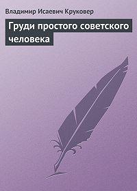 Владимир Исаевич Круковер -Груди простого советского человека
