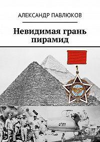 Александр Павлюков -Невидимая грань пирамид
