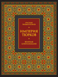 Рустан Рахманалиев -Империя тюрков. Великая цивилизация