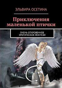 Эльвира Осетина -Приключения маленькой птички. Очень откровенное эротическое фэнтези