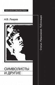 Александр Лавров -Символисты и другие. Статьи. Разыскания. Публикации