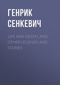 Генрик Сенкевич -Life and Death, and Other Legends and Stories