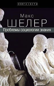 Макс Шелер -Проблемы социологии знания