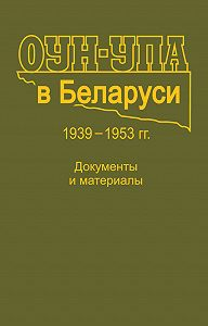 Коллектив авторов - ОУН-УПА в Беларуси. 1939–1953 гг. Документы и материалы