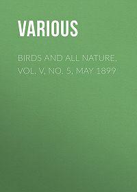 Various -Birds and all Nature, Vol. V, No. 5, May 1899