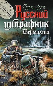 Генрих Эрлих -Русский штрафник Вермахта