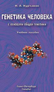 Николай Курчанов -Генетика человека с основами общей генетики. Учебное пособие