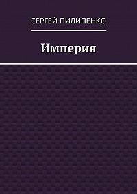 Сергей Пилипенко - Империя