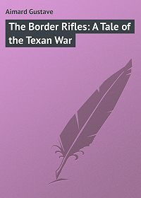 Gustave Aimard -The Border Rifles: A Tale of the Texan War
