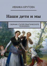 Иванка Крутова -Наши дети имы. Сборник статей практического психолога