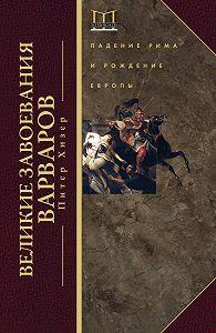 Питер Хизер -Великие завоевания варваров. Падение Рима и рождение Европы