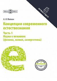 Аркадий Липкин -Концепции современного естествознания. Часть 1. Науки о неживом (физика, химия, синергетика)