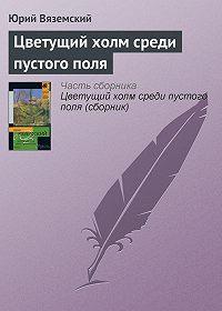 Юрий Вяземский -Цветущий холм среди пустого поля