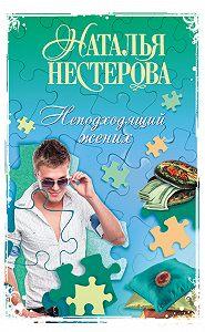Наталья Нестерова -Неподходящий жених (сборник)