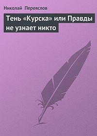 Николай Переяслов -Тень «Курска» или Правды не узнает никто