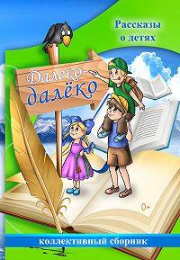 Коллектив Авторов - Далеко-далёко. Рассказы о детях