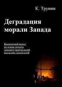 Константин Трунин -Деградация морали Запада. Критический вывод на основе анализа тридцати произведений последних десятилетий