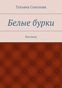 Татьяна Соколова -Белые бурки. Рассказы