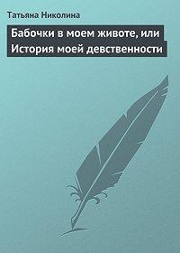 Татьяна Николина -Бабочки в моем животе, или История моей девственности