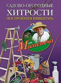 Николай Звонарев - Садово-огородные хитрости. Постройки и инвентарь