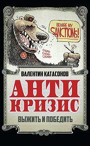 Валентин Катасонов -Антикризис. Выжить и победить