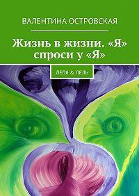Валентина Островская -Жизнь вжизни. «Я» спроси у«Я». Леля &Лель