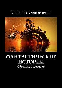 Ирина Станковская - Фантастические истории. Сборник рассказов