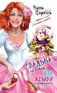 Маша Царева - Свадьба на выбор, или Женихи в ассортименте