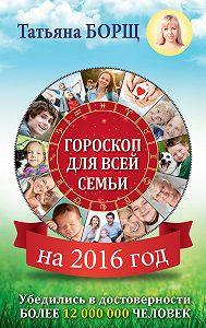 Татьяна Борщ - Гороскоп для всей семьи на 2016 год