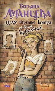 Татьяна Луганцева -Шах белым конем от белой королевы