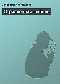 Людмила Хлебникова - Отравленная любовь