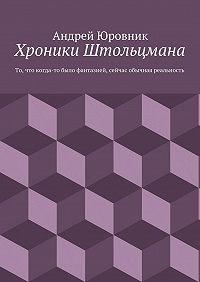 Андрей Юровник -Хроники Штольцмана. То, что когда-то было фантазией, сейчас обычная реальность