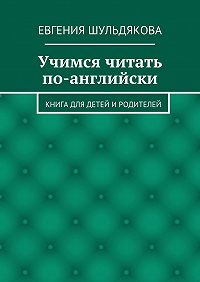 Евгения Шульдякова - Учимся читать по-английски. Книга для детей иродителей