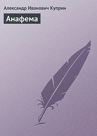 Александр Куприн -Анафема