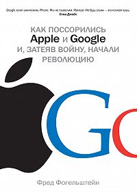 Фред Фогельштейн - Как поссорились Apple и Google и, затеяв войну, начали революцию