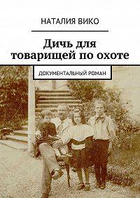 Наталия Вико -Дичь для товарищей по охоте. Документальный роман
