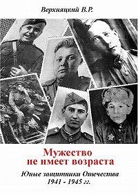Владимир Верхняцкий -Мужество не имеет возраста. Юные защитники Отечества 1941—1945гг.