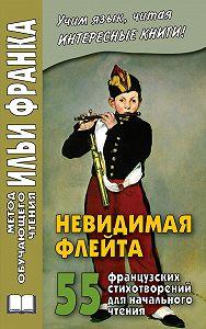 Илья Франк -Невидимая флейта. 55 французских стихотворений для начального чтения / Une flûte invisible