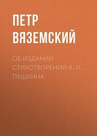 Петр Андреевич Вяземский -Об издании стихотворений В. Л. Пушкина