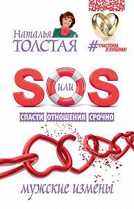 Наталья Толстая - SOS, или Спасти Отношения Срочно. Мужские измены