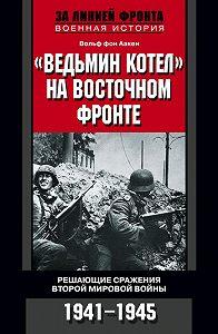Вольф фон Аакен - «Ведьмин котел» на Восточном фронте. Решающие сражения Второй мировой войны. 1941-1945