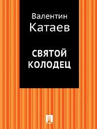 Валентин Катаев - Святой колодец