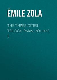 Emile Zola -The Three Cities Trilogy: Paris, Volume 5