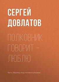 Сергей Довлатов -Полковник говорит – люблю