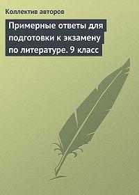 Коллектив Авторов -Примерные ответы для подготовки к экзамену по литературе.9класс