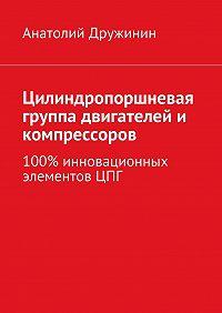 Анатолий Дружинин -Цилиндропоршневая группа двигателей и компрессоров. 100% инновационных элементов ЦПГ