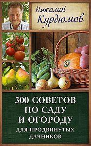 Николай Курдюмов - 300 советов по саду и огороду для продвинутых дачников